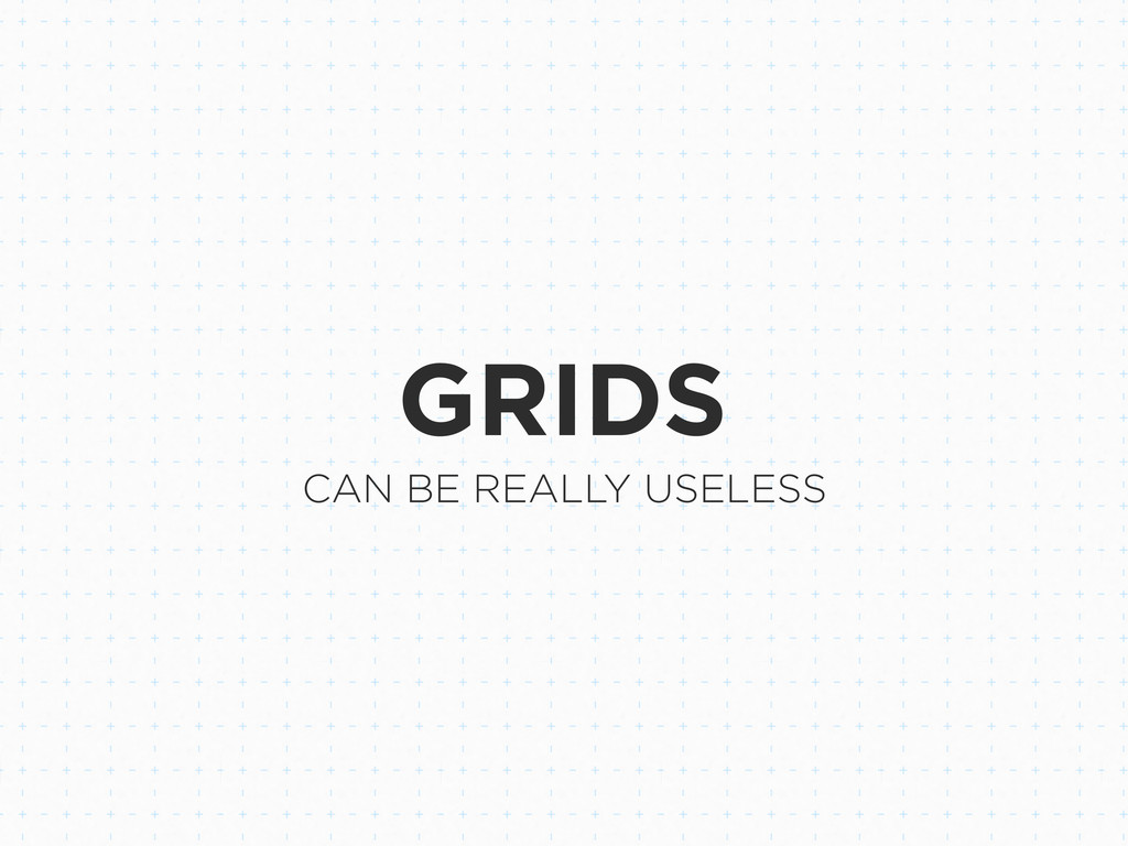 GRIDS CAN BE REALLY USELESS