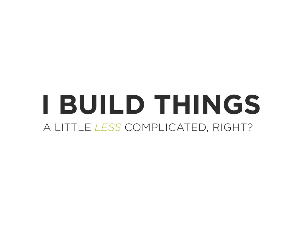 I BUILD THINGS A LITTLE LESS COMPLICATED, RIGHT?