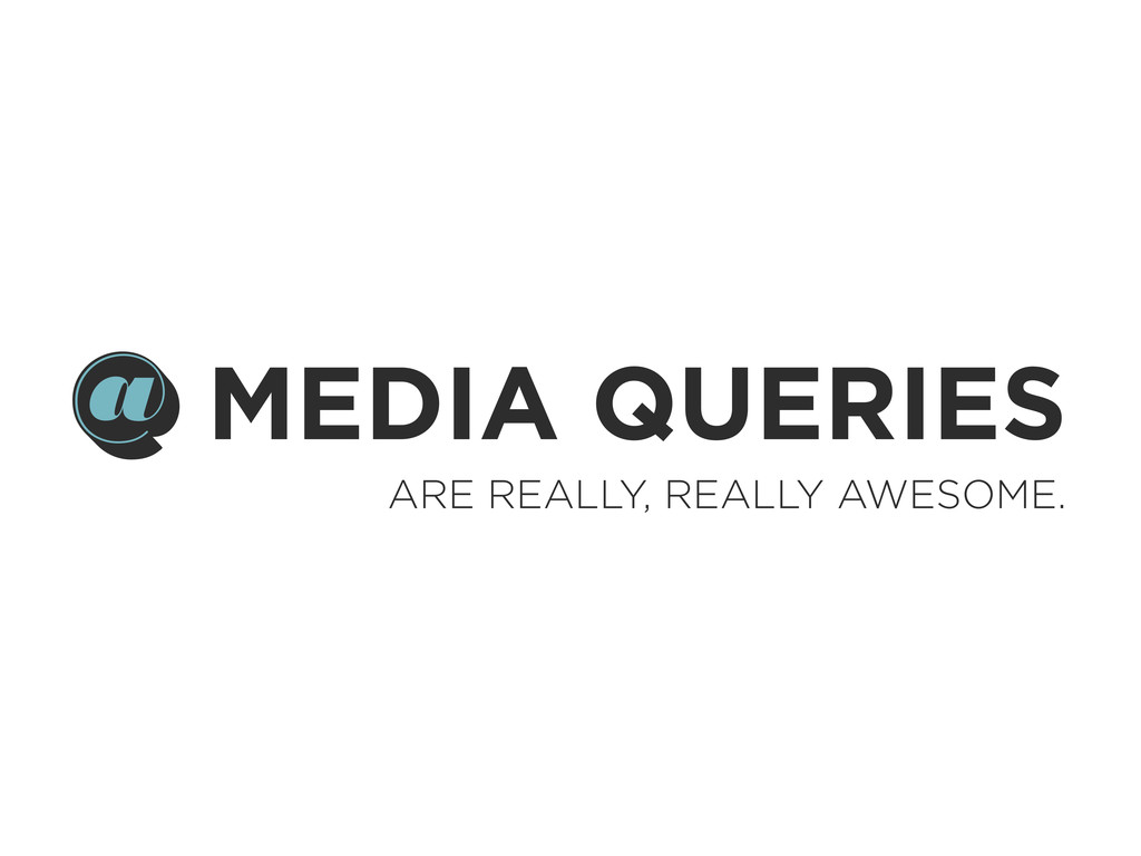 MEDIA QUERIES ARE REALLY, REALLY AWESOME. @ @