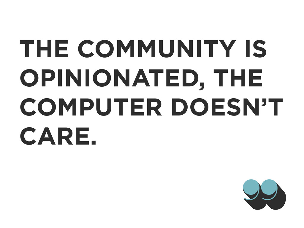 THE COMMUNITY IS OPINIONATED, THE COMPUTER DOES...