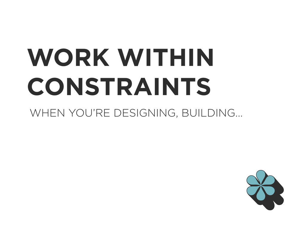 WORK WITHIN CONSTRAINTS WHEN YOU'RE DESIGNING, ...