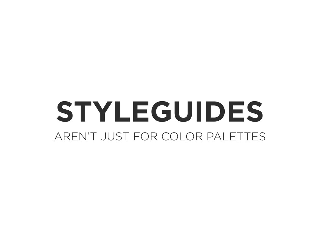 STYLEGUIDES AREN'T JUST FOR COLOR PALETTES