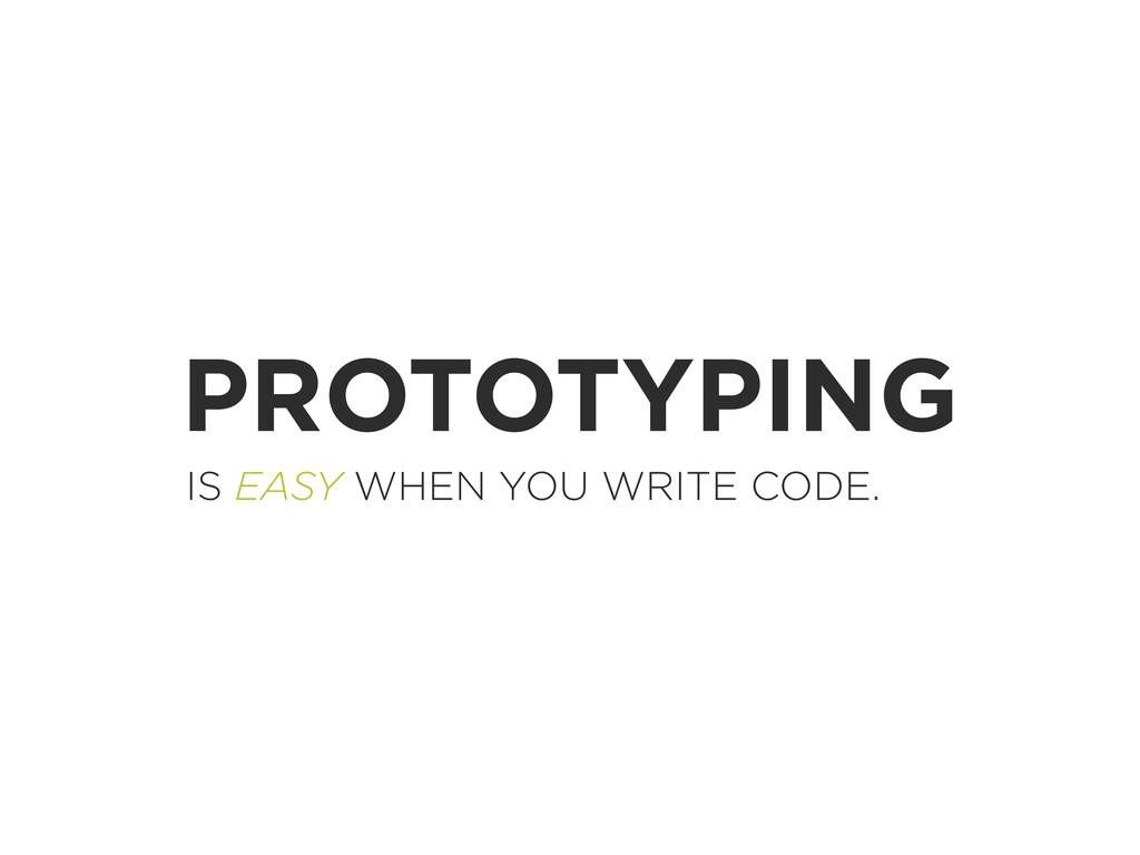 PROTOTYPING IS EASY WHEN YOU WRITE CODE.