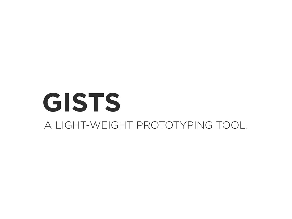 GISTS A LIGHT-WEIGHT PROTOTYPING TOOL.