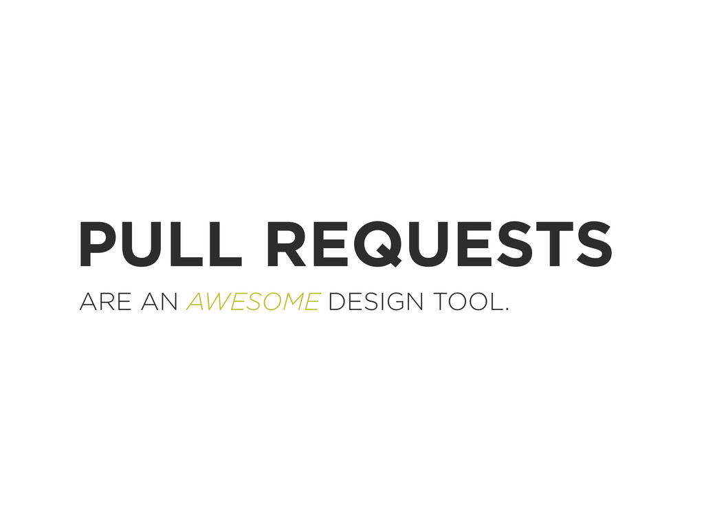 PULL REQUESTS ARE AN AWESOME DESIGN TOOL.