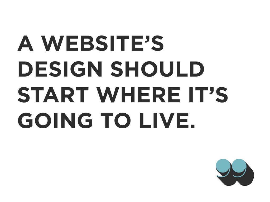 A WEBSITE'S DESIGN SHOULD START WHERE IT'S GOIN...