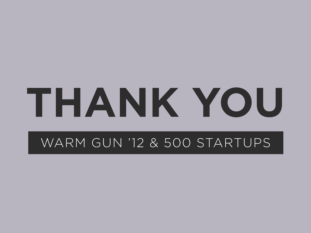 THANK YOU WARM GUN '12 & 500 STARTUPS