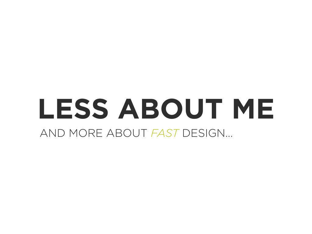 LESS ABOUT ME AND MORE ABOUT FAST DESIGN...