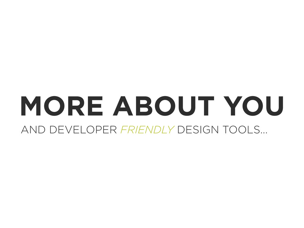 MORE ABOUT YOU AND DEVELOPER FRIENDLY DESIGN TO...