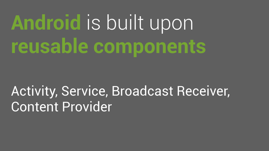 Android is built upon reusable components Activ...