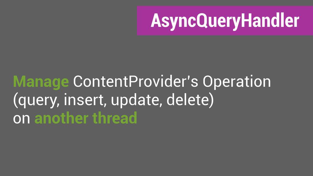 AsyncQueryHandler Manage ContentProvider's Oper...