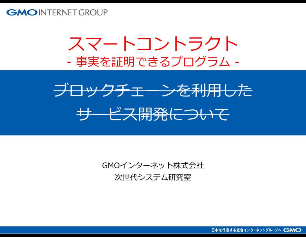 ブロックチェーンを利⽤した サービス開発について GMOインターネット株式会社 次世代システム...