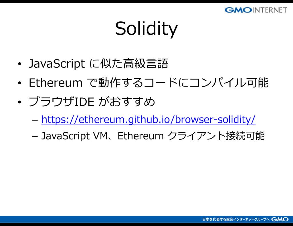 • JavaScript に似た高級言語 • Ethereum で動作するコードにコンパイル可...