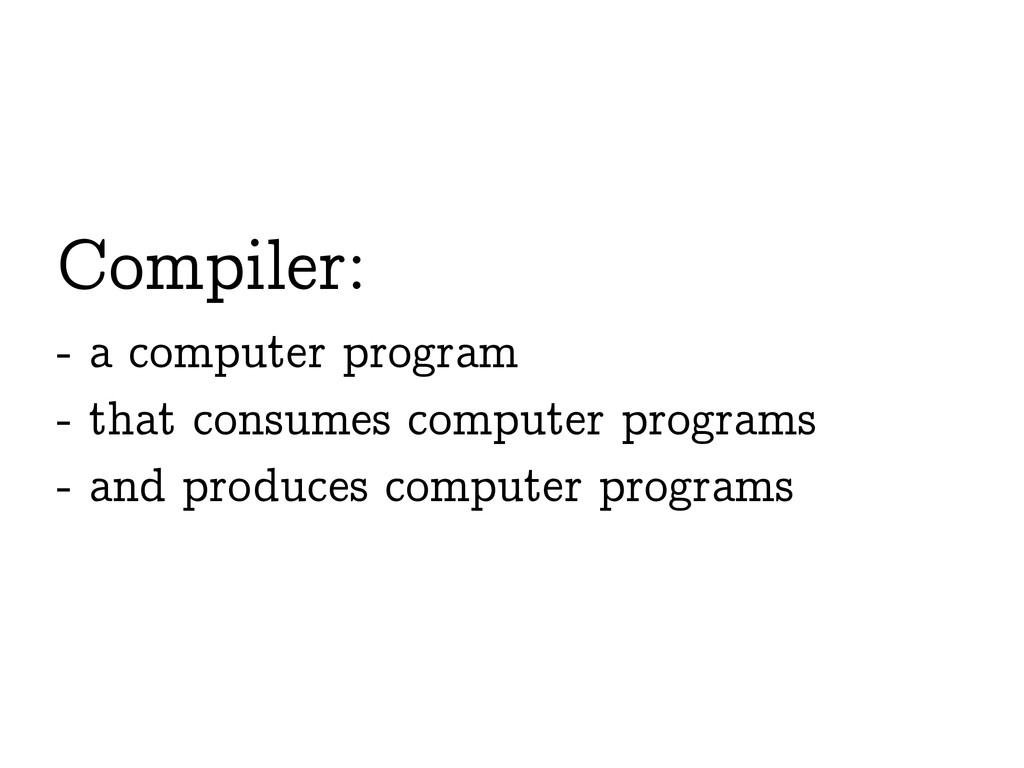 Compiler: - a computer program - that consumes ...