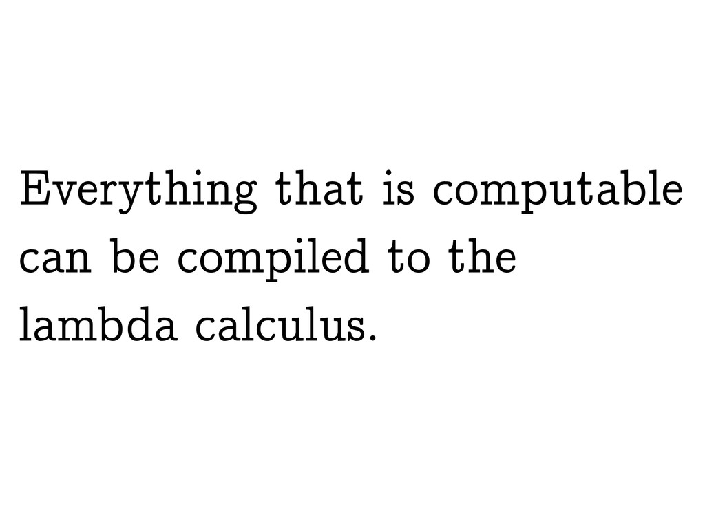 Everything that is computable can be compiled t...