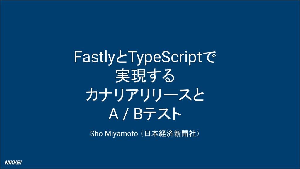 FastlyとTypeScriptで 実現する カナリアリリースと A / Bテスト Sho ...