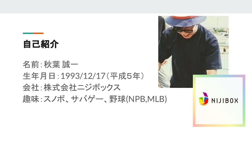 自己紹介 名前:秋葉 誠一 生年月日:1993/12/17(平成5年) 会社:株式会社ニジボッ...