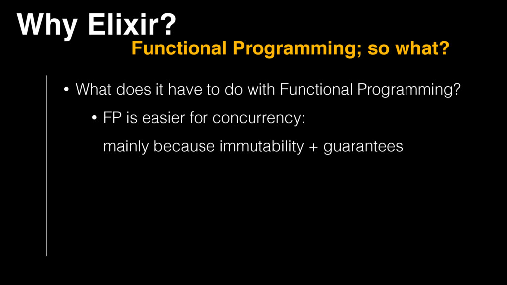 Why Elixir? Functional Programming; so what? • ...