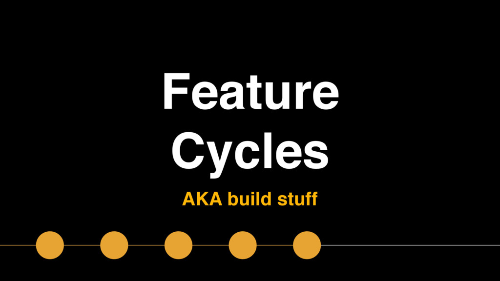Feature Cycles AKA build stuff