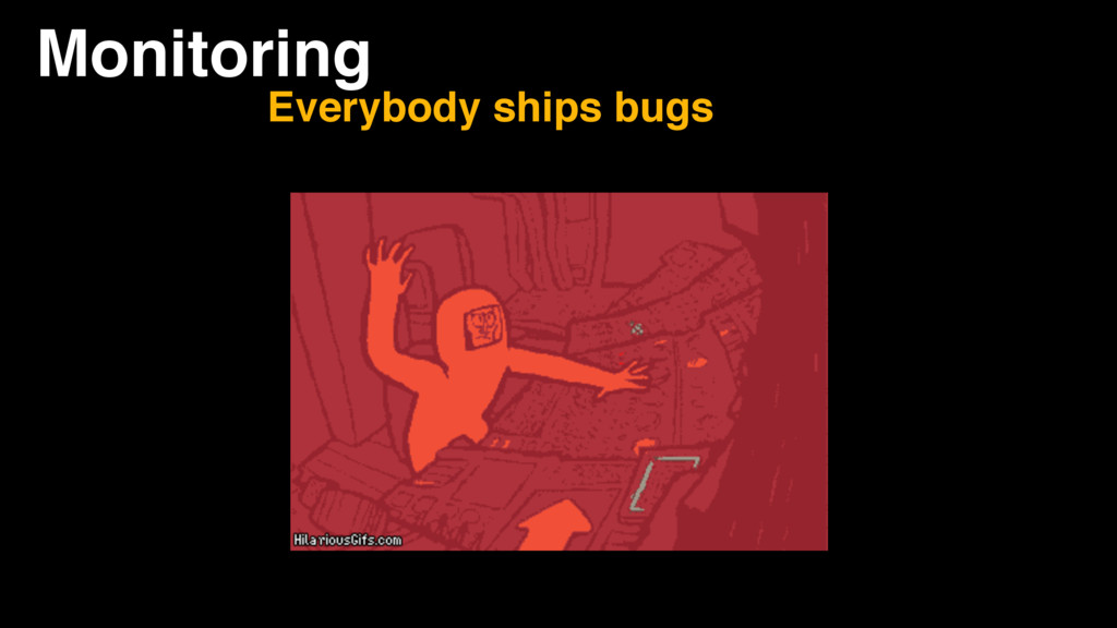 Monitoring Everybody ships bugs