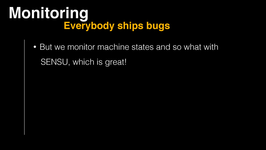 Monitoring Everybody ships bugs • But we monito...