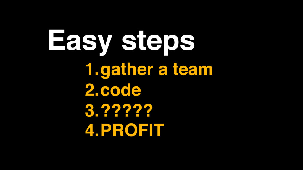 Easy steps 1.gather a team 2.code 3.????? 4.PRO...