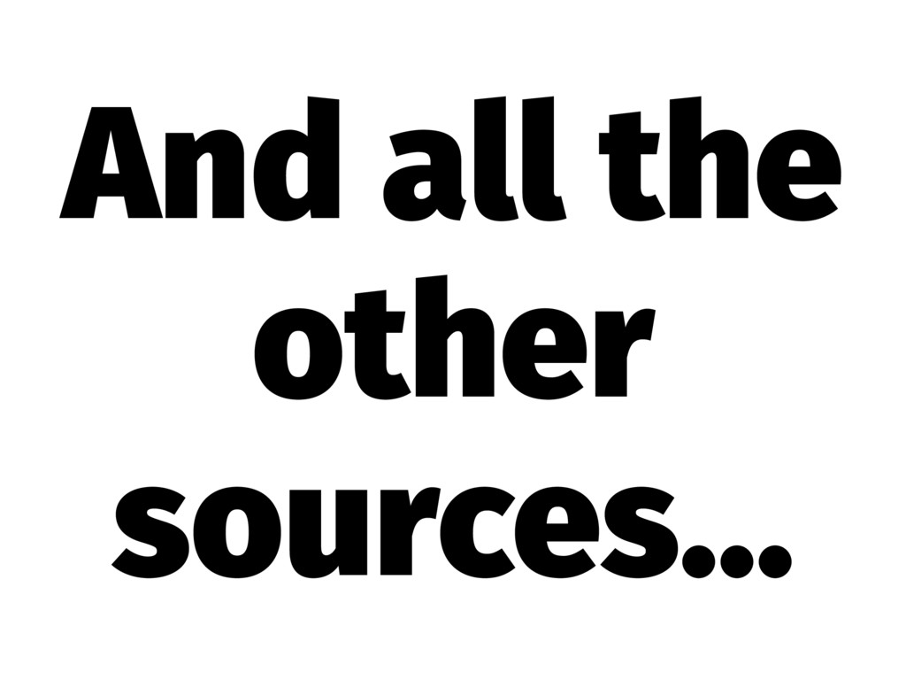 And all the other sources...