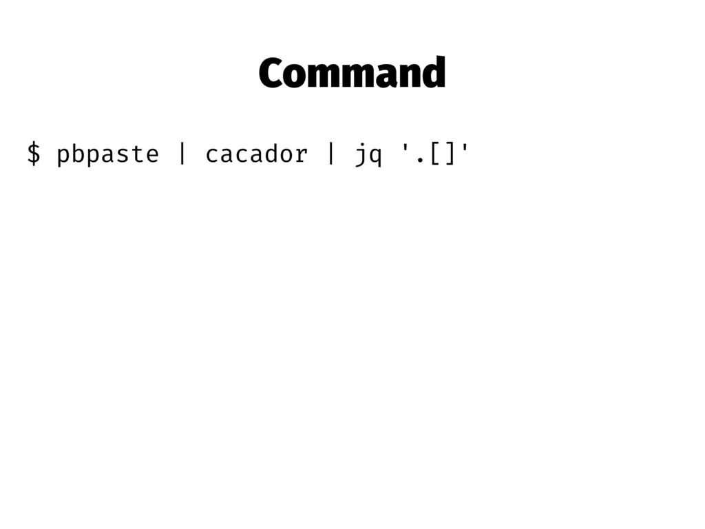 Command $ pbpaste | cacador | jq '.[]'