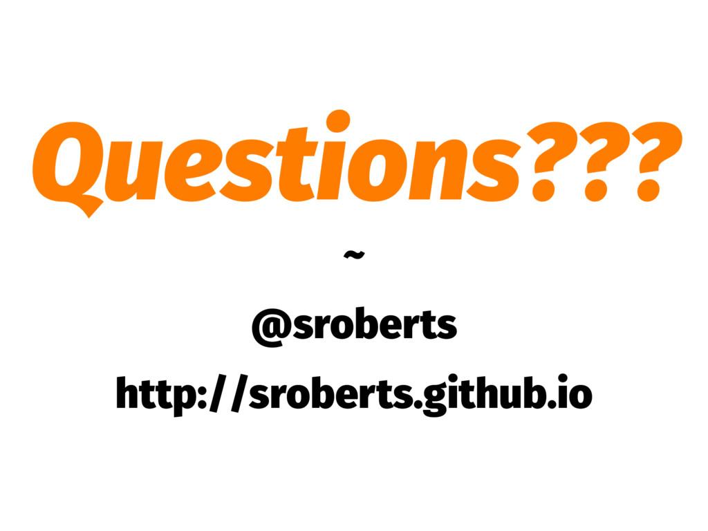 Questions??? ~ @sroberts http://sroberts.github...