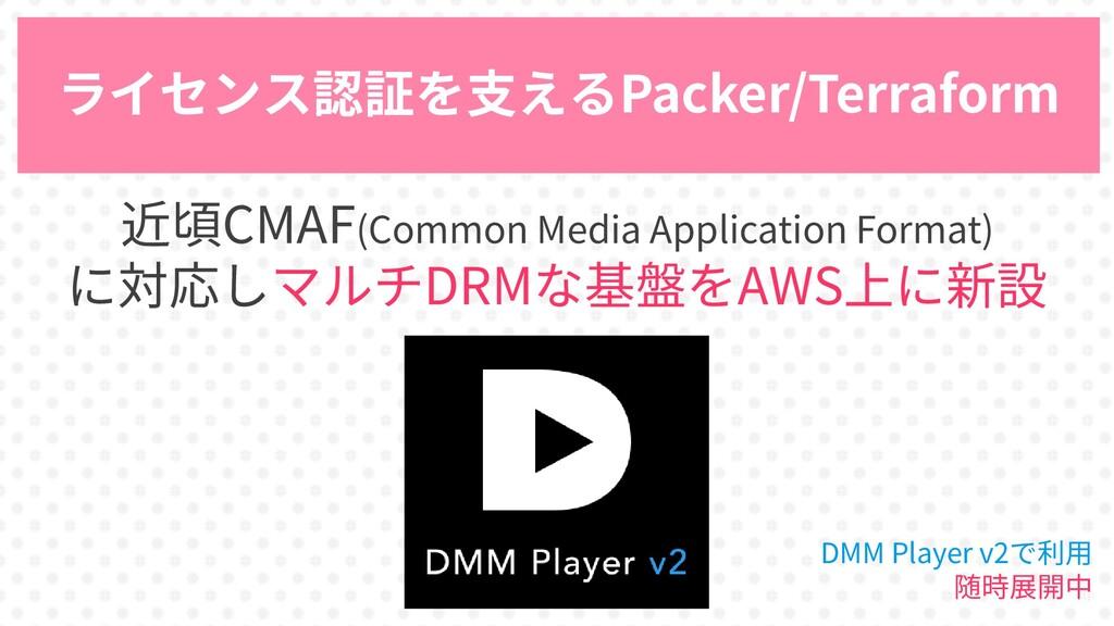40 ライセンス認証を支えるPacker/Terraform 近頃CMAF(Common Me...