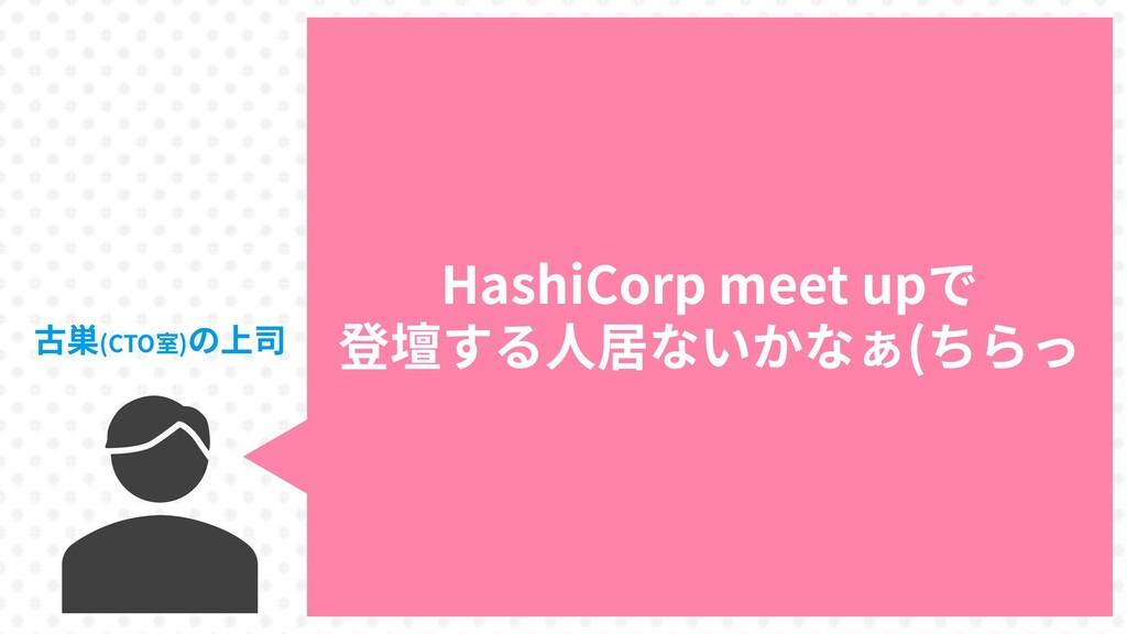 5 HashiCorp meet upで 登壇する人居ないかなぁ(ちらっ 古巣(CTO室)の上司