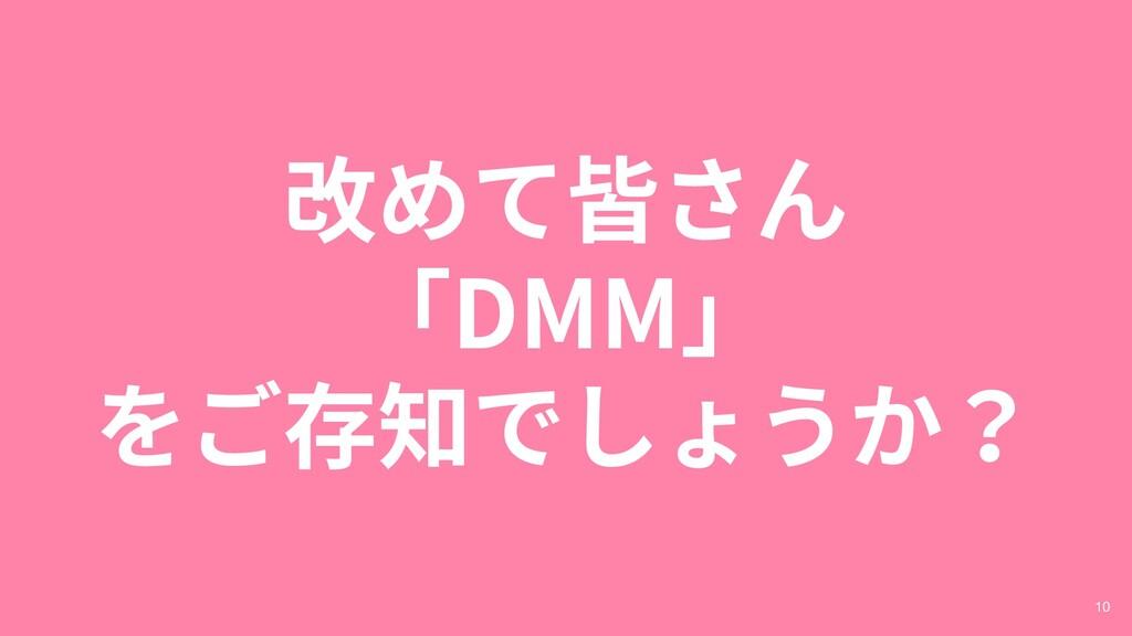 改めて皆さん 「DMM」 をご存知でしょうか? 10
