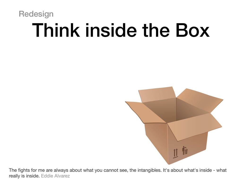 Redesign Think inside the Box The fights for me ...