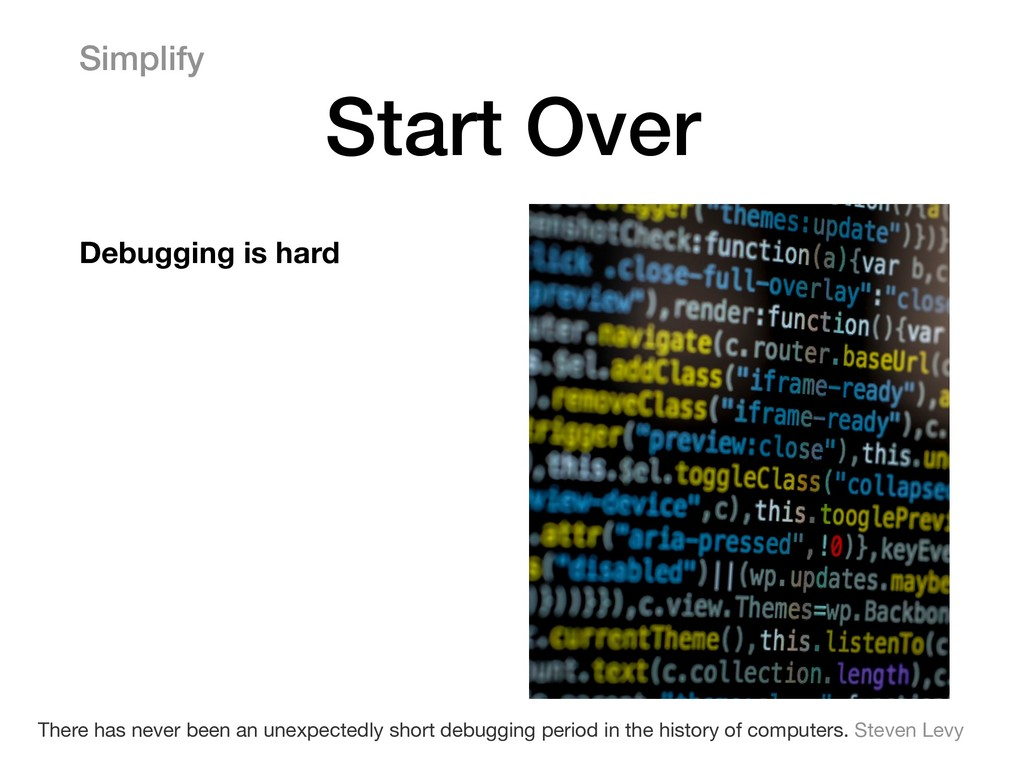 Simplify Start Over Debugging is hard There has...