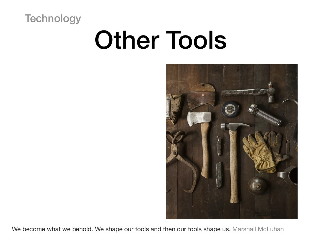 Technology Other Tools We become what we behold...