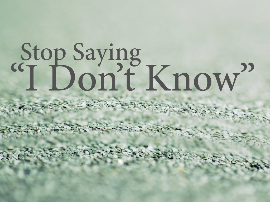 "Stop Saying ""I Don't Know"""