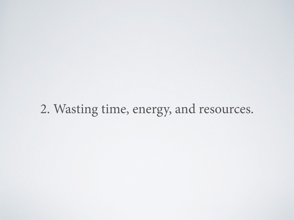 2. Wasting time, energy, and resources.
