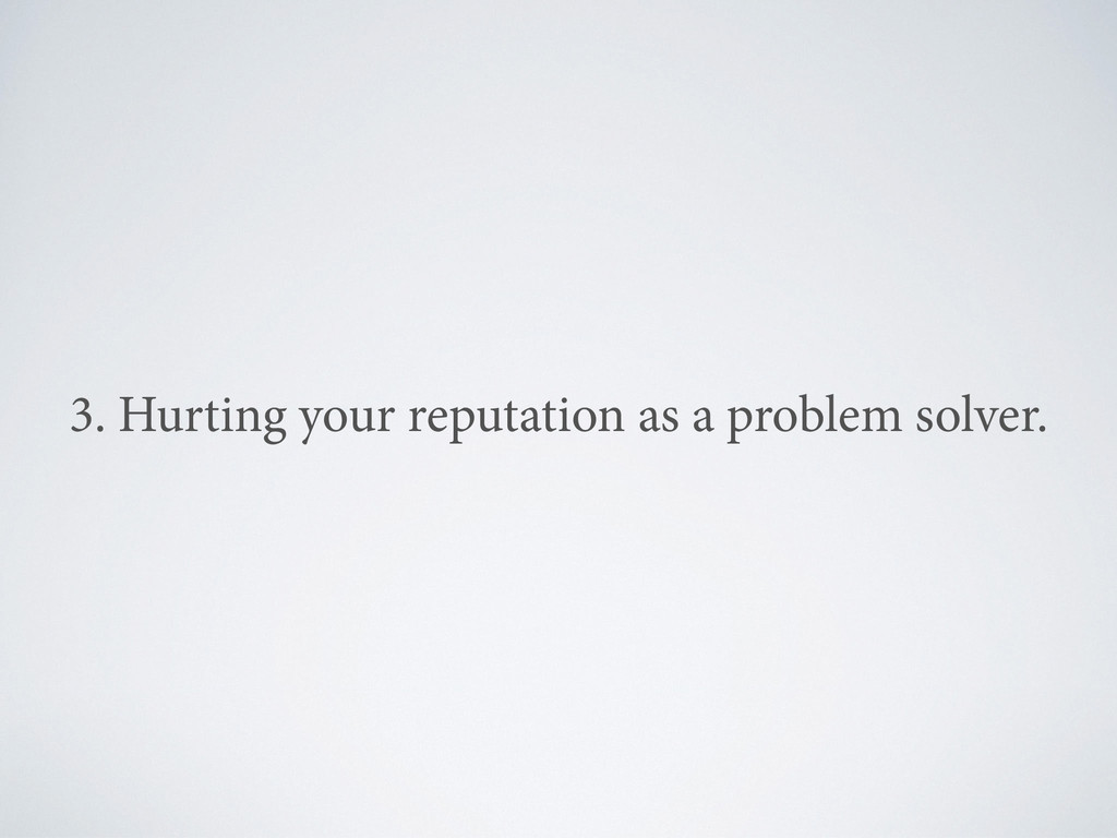 3. Hurting your reputation as a problem solver.