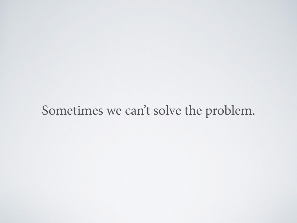 Sometimes we can't solve the problem.