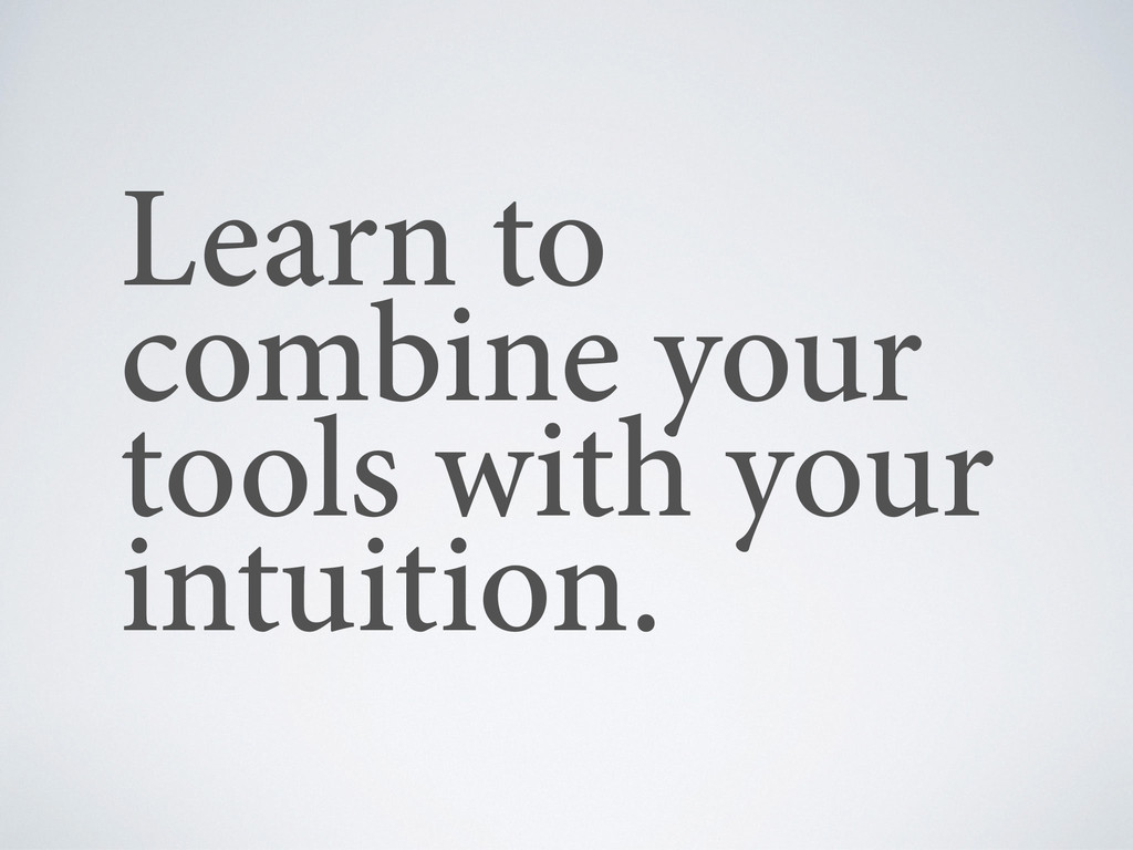Learn to combine your tools with your intuition.