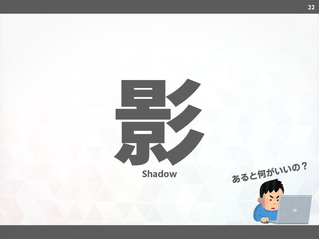 22 影 あると何がいいの? Shadow