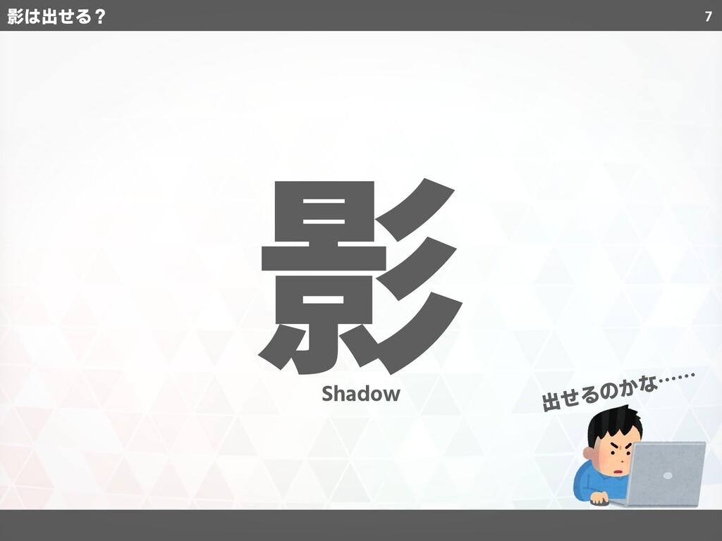 7 影 出せるのかな…… Shadow 影は出せる?