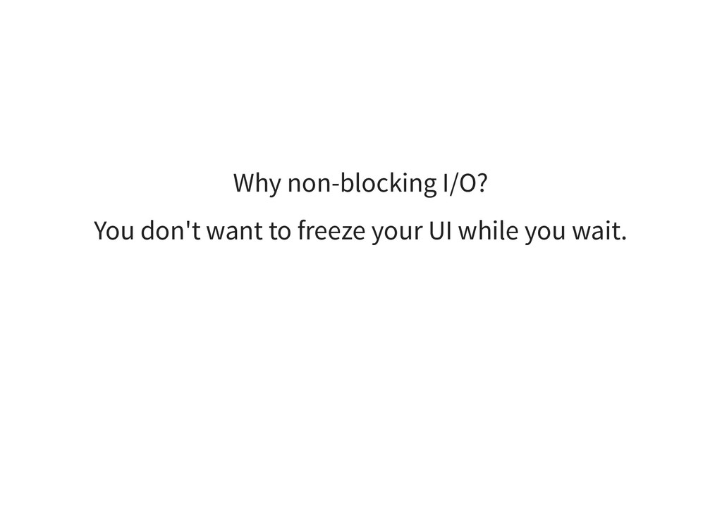 Why non-blocking I/O? You don't want to freeze ...