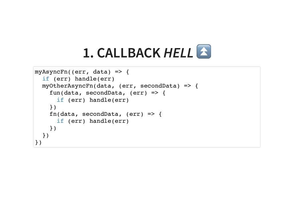1. CALLBACK 1. CALLBACK HELL HELL ⏫ ⏫ myAsyncFn...