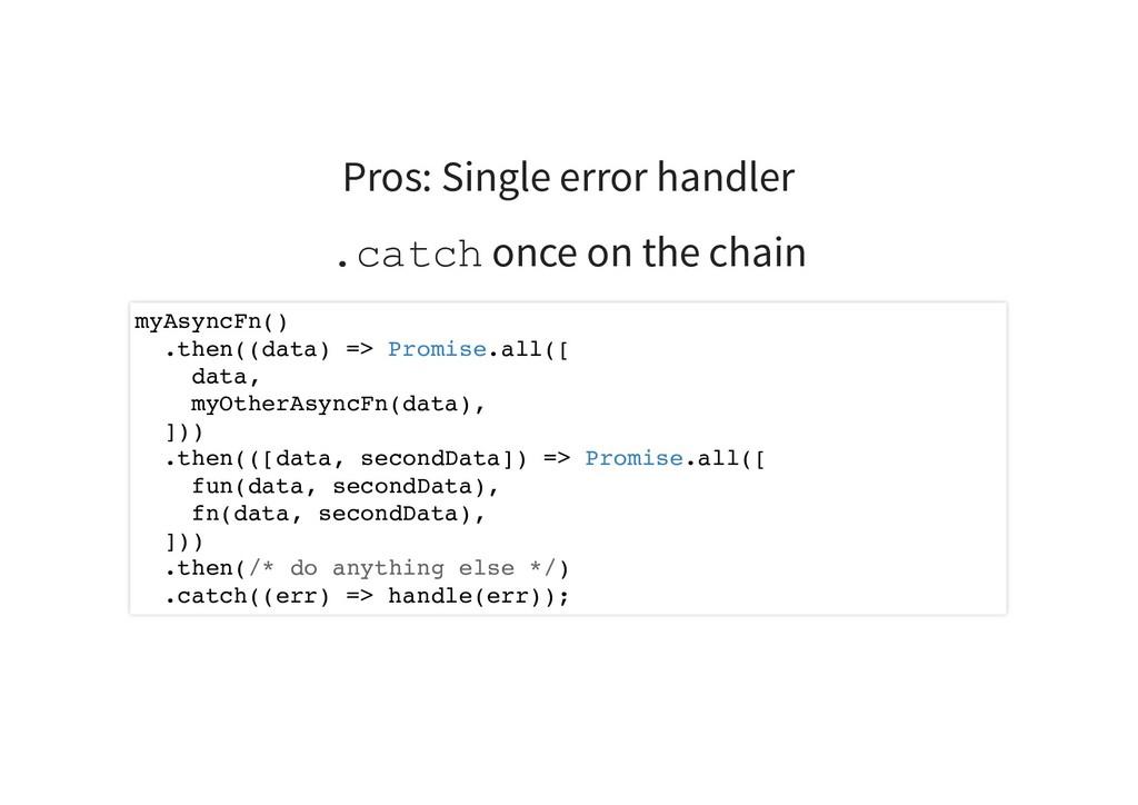 Pros: Single error handler .catch once on the c...