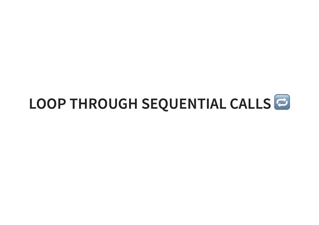 LOOP THROUGH SEQUENTIAL CALLS LOOP THROUGH SEQU...