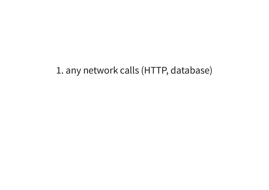 1. any network calls (HTTP, database)