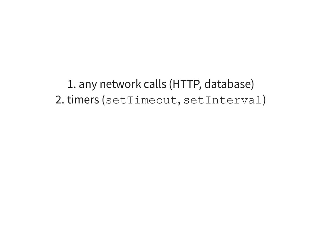 1. any network calls (HTTP, database) 2. timers...