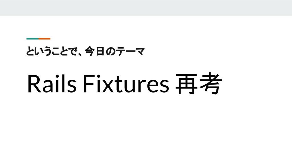 ということで、今日のテーマ Rails Fixtures 再考