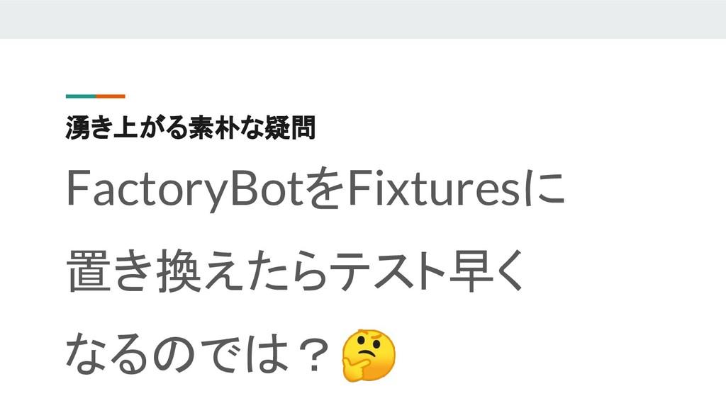 湧き上がる素朴な疑問 FactoryBotをFixturesに 置き換えたらテスト早く なるの...